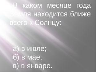 В каком месяце года Земля находится ближе всего к Солнцу: а) в июле; б) в мае
