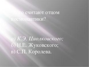 Кого считают отцом космонавтики? а) К.Э. Циолковского; б) Н.Е. Жуковского; в