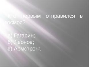 Кто первым отправился в космос? а) Гагарин; б) Леонов; в) Армстронг.
