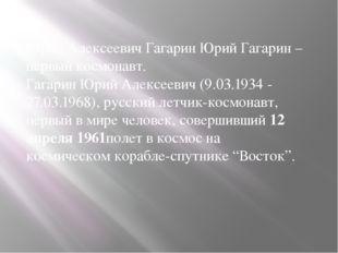 Юрий Алексеевич Гагарин Юрий Гагарин – первый космонавт. Гагарин Юрий Алексее