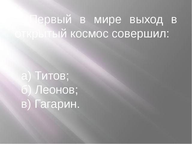 Первый в мире выход в открытый космос совершил: а) Титов; б) Леонов; в) Гага...