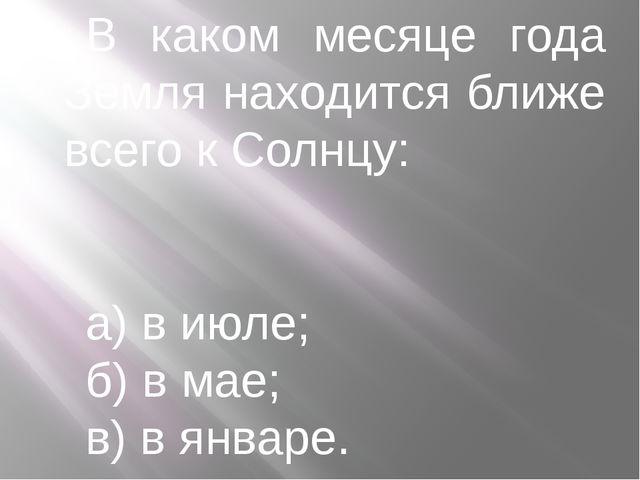 В каком месяце года Земля находится ближе всего к Солнцу: а) в июле; б) в мае...