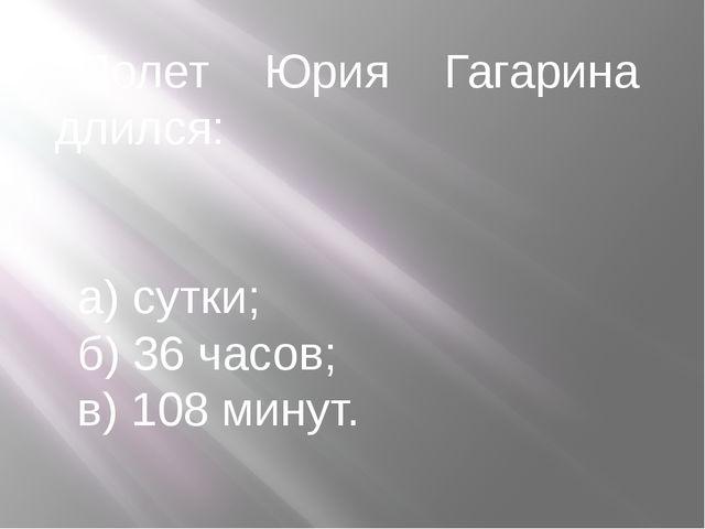 Полет Юрия Гагарина длился: а) сутки; б) 36 часов; в) 108 минут.