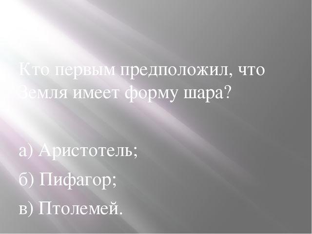 Кто первым предположил, что Земля имеет форму шара? а) Аристотель; б) Пифаго...