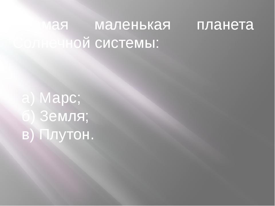 Самая маленькая планета Солнечной системы: а) Марс; б) Земля; в) Плутон.