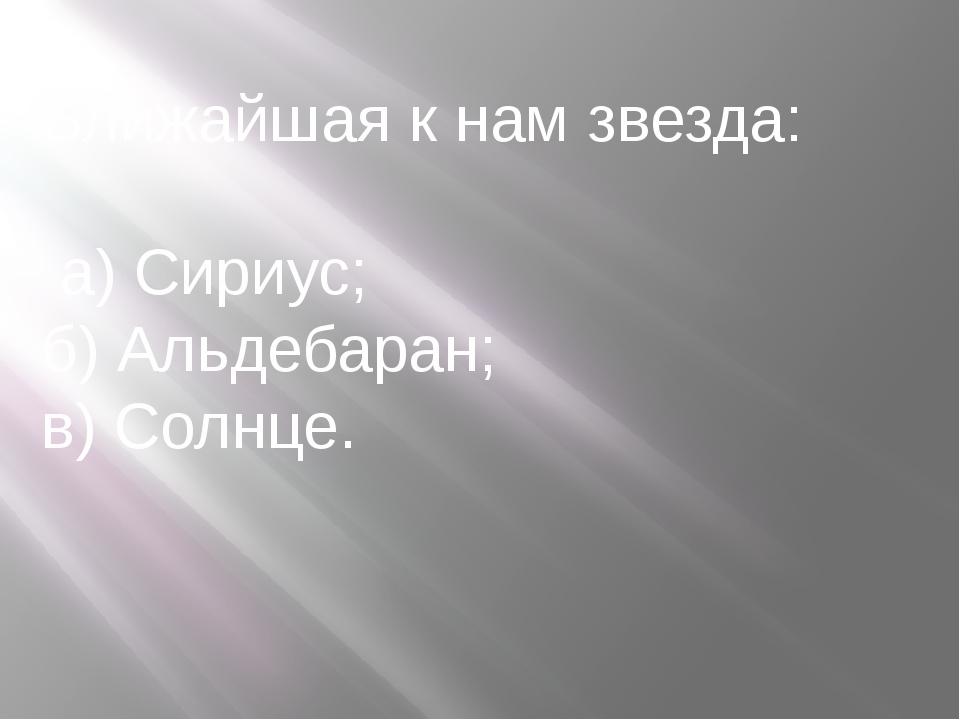 Ближайшая к нам звезда: а) Сириус; б) Альдебаран; в) Солнце.