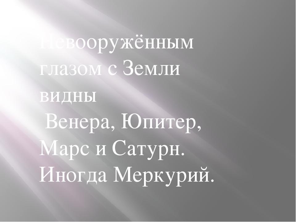 Невооружённым глазом с Земли видны Венера, Юпитер, Марс и Сатурн. Иногда Мерк...