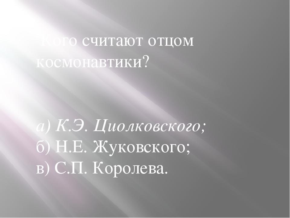 Кого считают отцом космонавтики? а) К.Э. Циолковского; б) Н.Е. Жуковского; в...