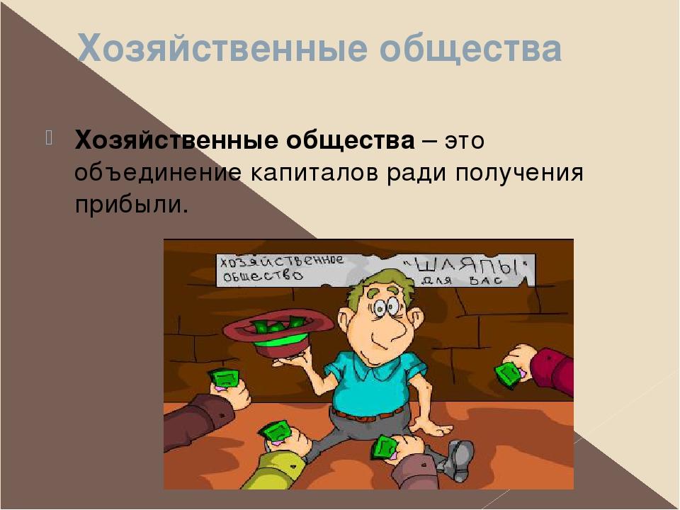Хозяйственные общества Хозяйственные общества – это объединение капиталов рад...
