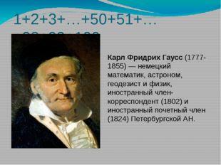 1+2+3+…+50+51+…+98+99+100 Карл Фридрих Гаусс (1777-1855) — немецкий математик