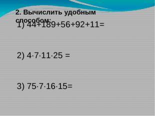 2. Вычислить удобным способом: 1) 44+189+56+92+11= 2) 4∙7·11∙25 = 3) 75·7∙16·