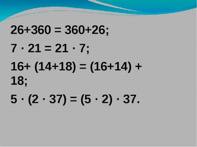 26+360 = 360+26; 7 · 21 = 21 · 7; 16+ (14+18) = (16+14) + 18; 5 · (2 · 37) =...
