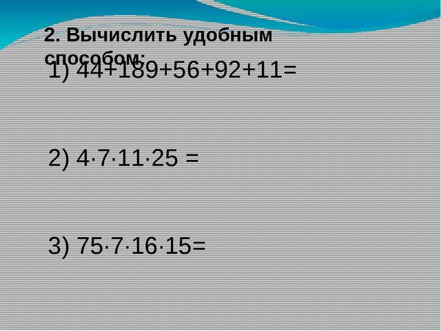 2. Вычислить удобным способом: 1) 44+189+56+92+11= 2) 4∙7·11∙25 = 3) 75·7∙16·...