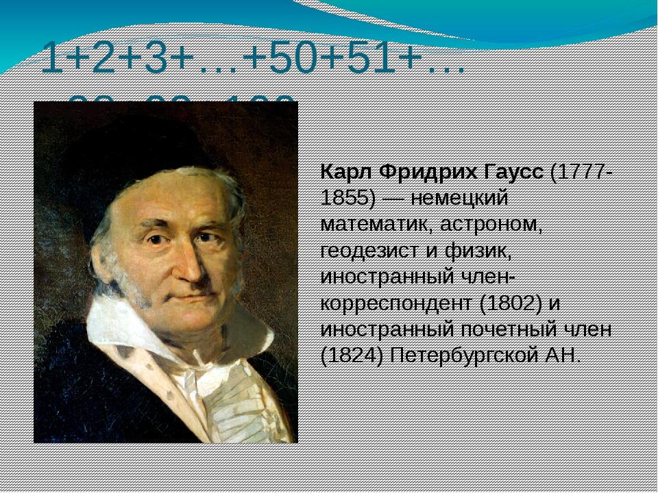 1+2+3+…+50+51+…+98+99+100 Карл Фридрих Гаусс (1777-1855) — немецкий математик...