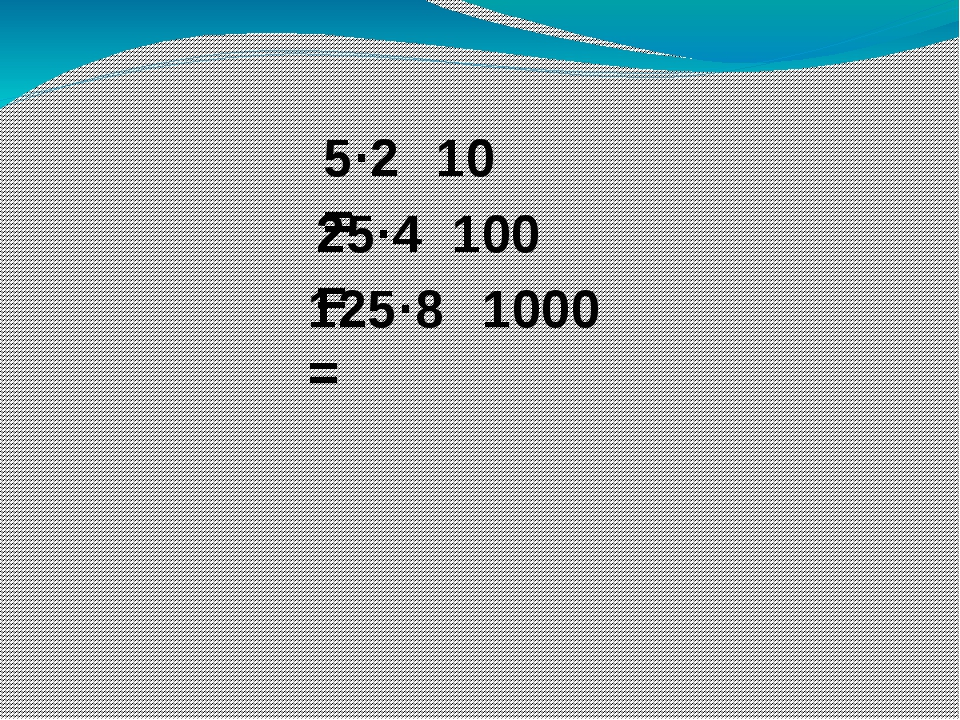 5·2 = 25·4 = 125·8 = 10 100 1000