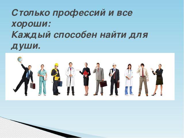 Столько профессий и все хороши: Каждый способен найти для души.