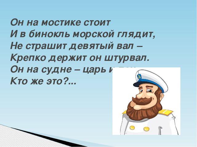 Он на мостике стоит И в бинокль морской глядит, Не страшит девятый вал – Кре...