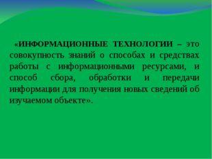 «ИНФОРМАЦИОННЫЕ ТЕХНОЛОГИИ – это совокупность знаний о способах и средствах р