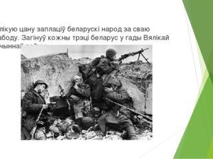 Вялікую цану заплаціў беларускі народ за сваю свабоду. Загінуў кожны трэці б
