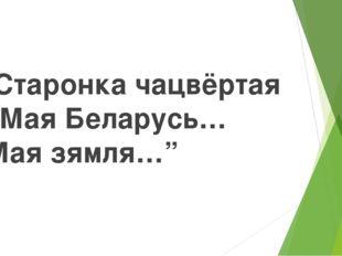 """Старонка чацвёртая """"Мая Беларусь… Мая зямля…"""""""