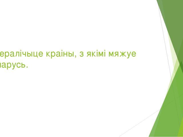 4.Пералічыце краіны, з якімі мяжуе Беларусь.