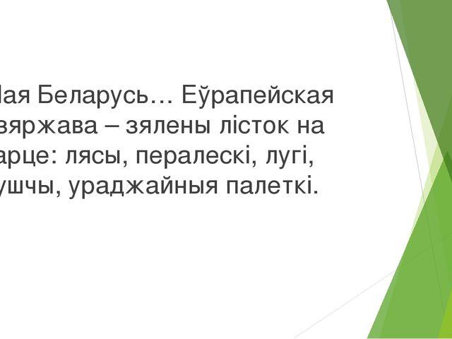Мая Беларусь… Еўрапейская дзяржава – зялены лісток на карце: лясы, пералескі...
