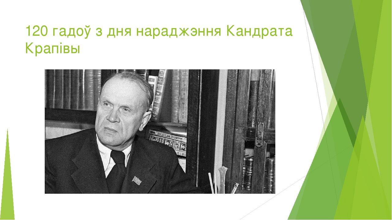 120 гадоў з дня нараджэння Кандрата Крапівы