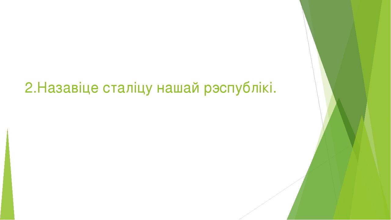 2.Назавіце сталіцу нашай рэспублікі.