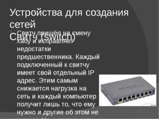 Устройства для создания сетей Свитч (switch) Свитч пришёл на смену хабу и исп