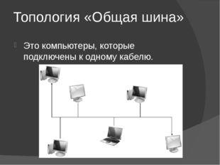 Топология «Общая шина» Это компьютеры, которые подключены к одному кабелю.