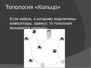 Топология «Кольцо» Если кабель, к которому подключены компьютеры, замкнут, то