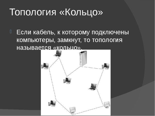 Топология «Кольцо» Если кабель, к которому подключены компьютеры, замкнут, то...