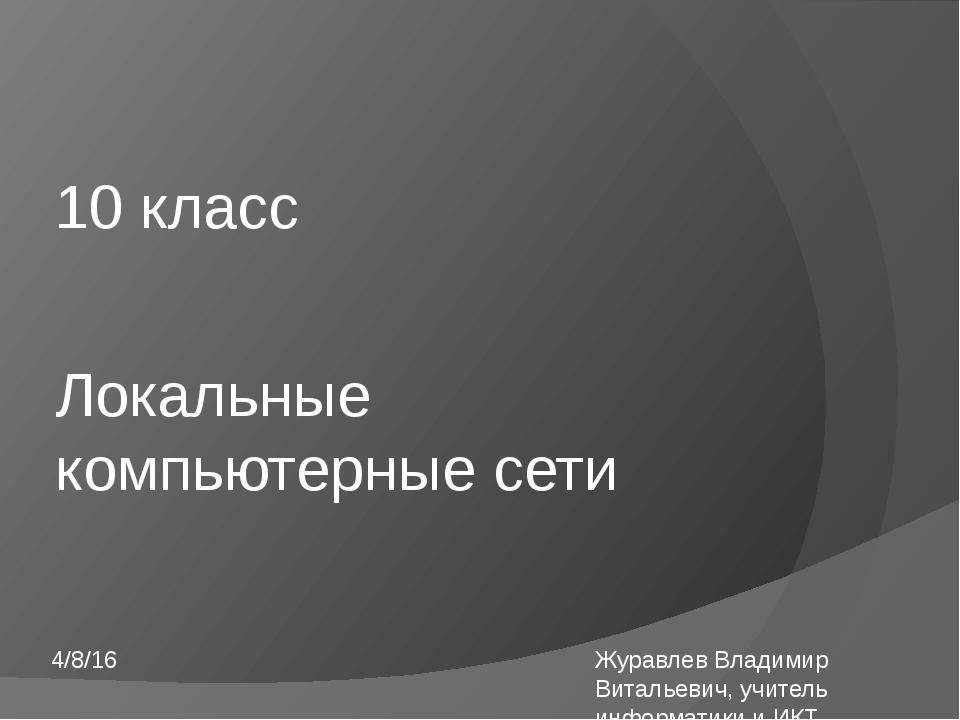 Локальные компьютерные сети 10 класс Журавлев Владимир Витальевич, учитель ин...