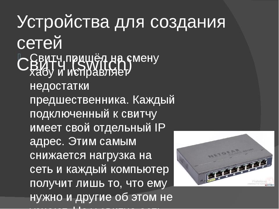 Устройства для создания сетей Свитч (switch) Свитч пришёл на смену хабу и исп...