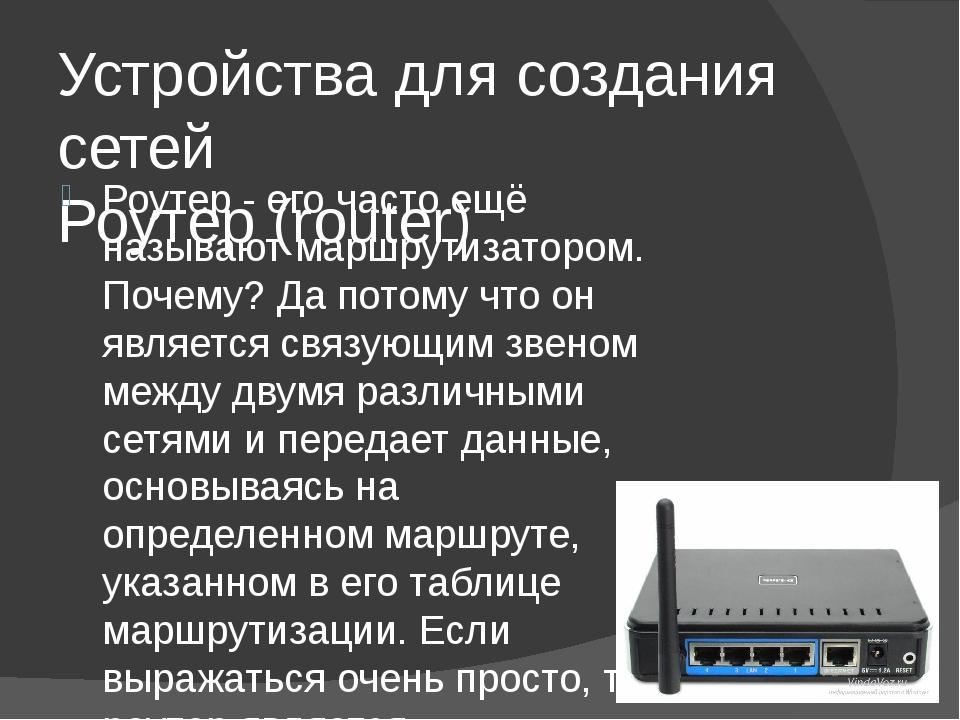 Устройства для создания сетей Роутер (router) Роутер - его часто ещё называют...