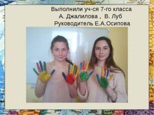 Выполнили уч-ся 7-го класса А. Джалилова , В. Луб Руководитель Е.А.Осипова