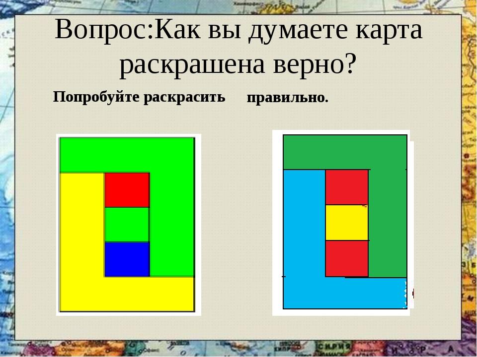 Вопрос:Как вы думаете карта раскрашена верно? Попробуйте раскрасить правильно.