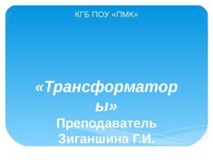 КГБ ПОУ «ПМК» «Трансформаторы» Преподаватель Зиганшина Г.И. 2016г.