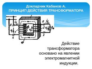 Докладчик Кабанов А. ПРИНЦИП ДЕЙСТВИЯ ТРАНСФОРМАТОРА Действие трансформатора