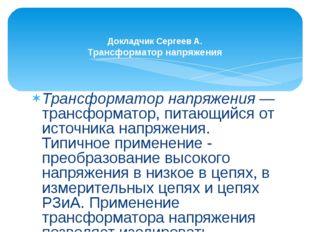 Трансформатор напряжения— трансформатор, питающийся от источника напряжения.