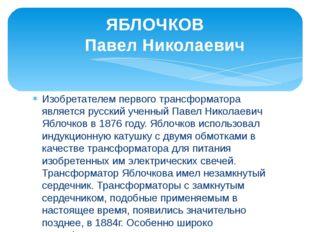 Изобретателем первого трансформатора является русский ученный Павел Николаеви