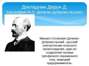 Докладчик Дерун Д. Биография М.О. Доли́во-Доброво́льского Михаи́л О́сипович Д