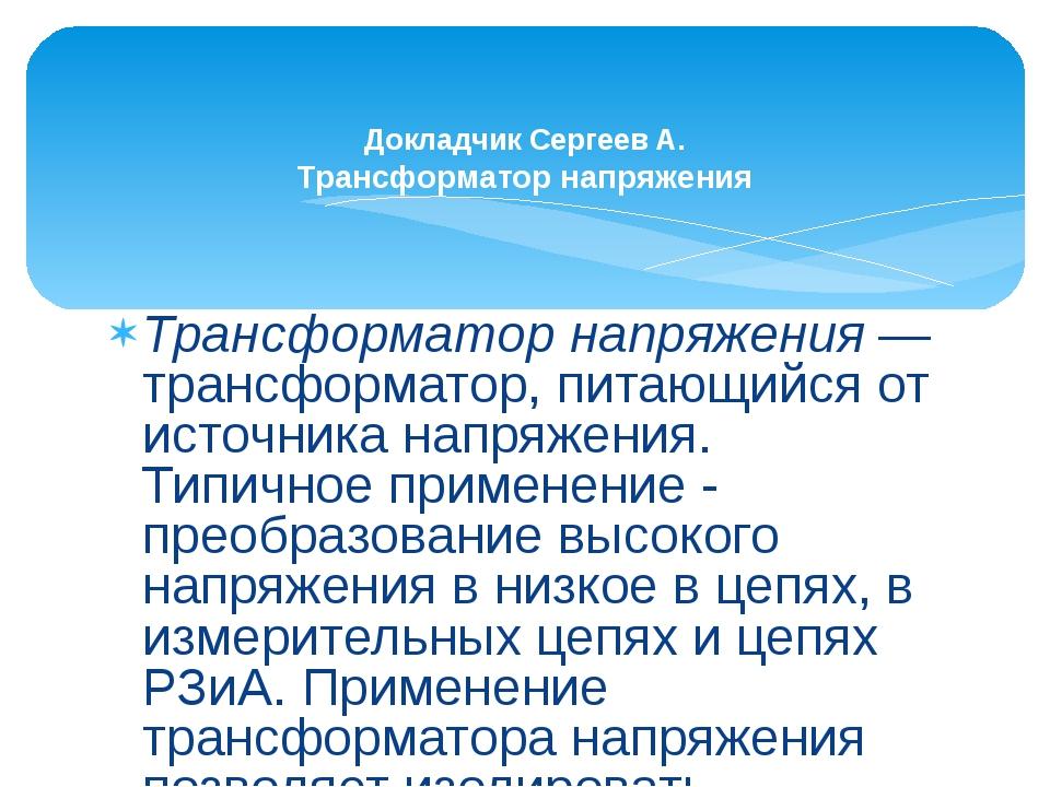 Трансформатор напряжения— трансформатор, питающийся от источника напряжения....