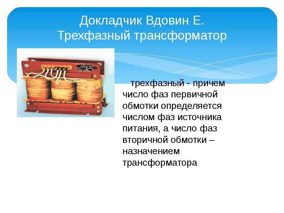 Докладчик Вдовин Е. Трехфазный трансформатор трехфазный - причем число фаз пе...