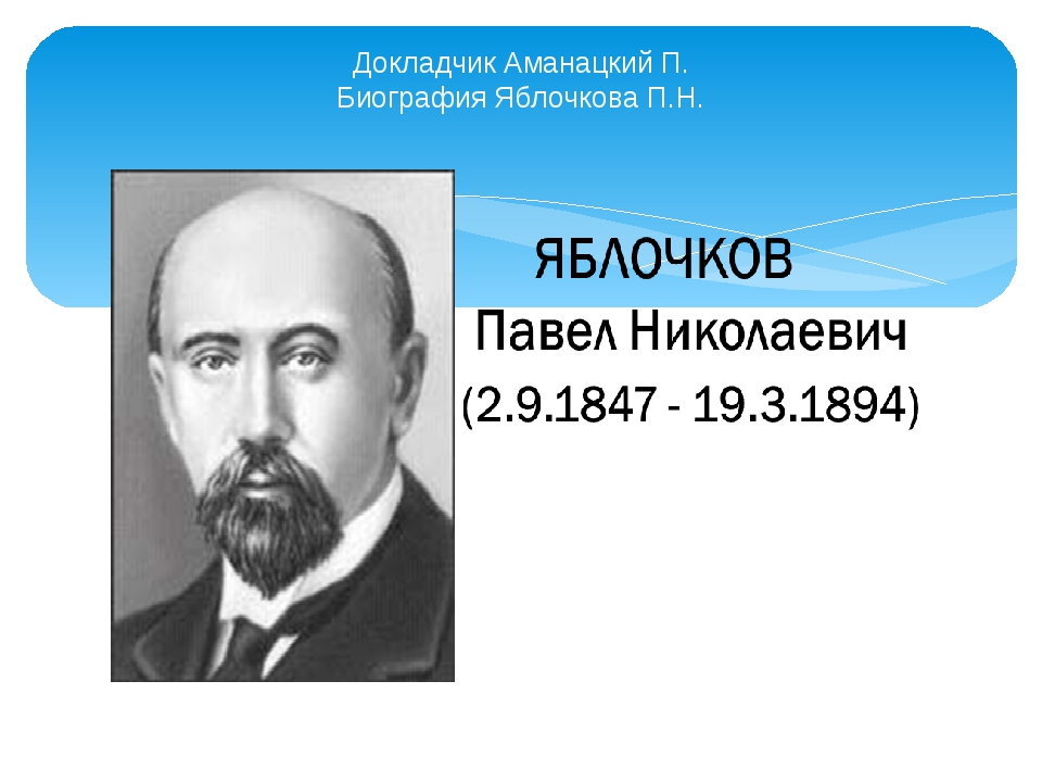 Докладчик Аманацкий П. Биография Яблочкова П.Н.