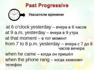 at 6 o'clock yesterday – вчера в 6 часов at 9 a.m. yesterday – вчера в 9 утр