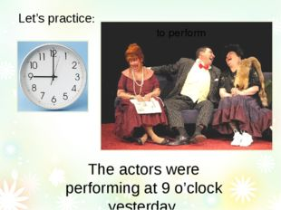 Let's practice: The actors were performing at 9 o'clock yesterday. to perform