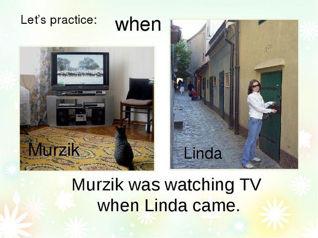 Let's practice: Murzik was watching TV when Linda came. Murzik Linda when