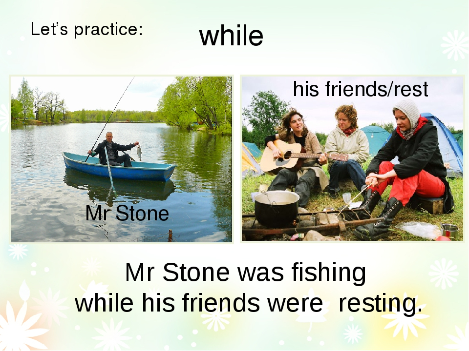Let's practice: Mr Stone was fishing while his friends were resting. Mr Stone...