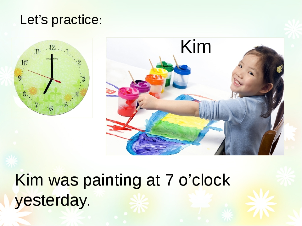 Let's practice: Kim Kim was painting at 7 o'clock yesterday.